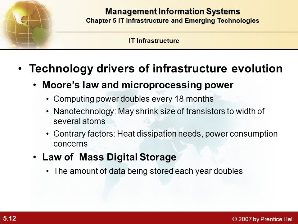 5.12 © 2007 by Prentice Hall IT Infrastructure Technology drivers of infrastructure evolution Moore's law and microprocessing power Computing power doubles every 18 months Nanotechnology: May shrink size of transistors to width of several atoms Contrary factors: Heat dissipation needs, power consumption concerns Law of Mass Digital Storage The amount of data being stored each year doubles Management Information Systems Chapter 5 IT Infrastructure and Emerging Technologies