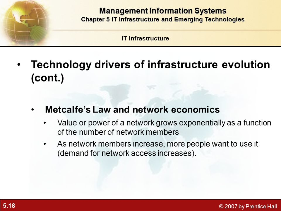 5.18 © 2007 by Prentice Hall IT Infrastructure Technology drivers of infrastructure evolution (cont.) Metcalfe's Law and network economics Value or power of a network grows exponentially as a function of the number of network members As network members increase, more people want to use it (demand for network access increases).