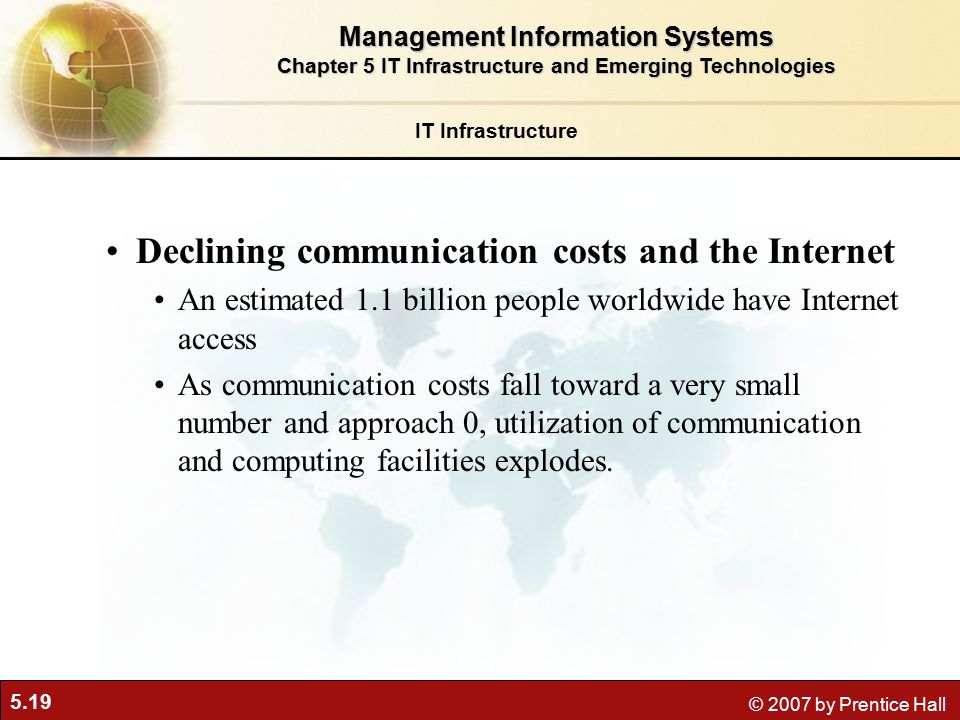 5.19 © 2007 by Prentice Hall Declining communication costs and the Internet An estimated 1.1 billion people worldwide have Internet access As communication costs fall toward a very small number and approach 0, utilization of communication and computing facilities explodes.
