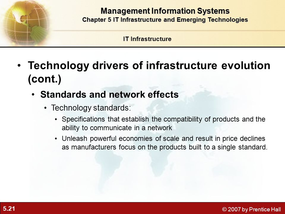 5.21 © 2007 by Prentice Hall IT Infrastructure Technology drivers of infrastructure evolution (cont.) Standards and network effects Technology standards: Specifications that establish the compatibility of products and the ability to communicate in a network Unleash powerful economies of scale and result in price declines as manufacturers focus on the products built to a single standard.
