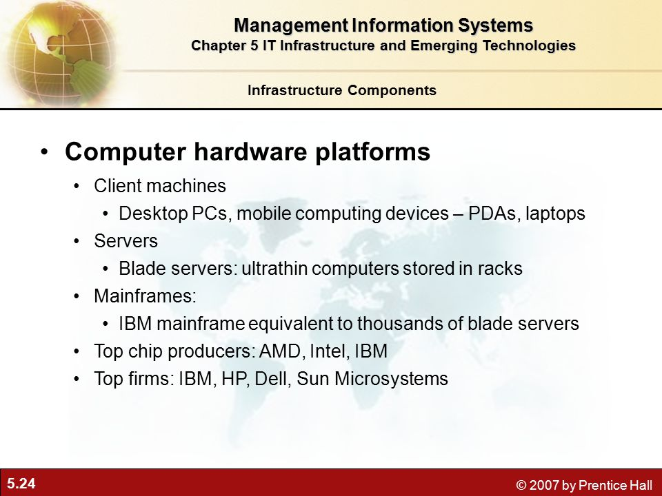 5.24 © 2007 by Prentice Hall Infrastructure Components Computer hardware platforms Client machines Desktop PCs, mobile computing devices – PDAs, laptops Servers Blade servers: ultrathin computers stored in racks Mainframes: IBM mainframe equivalent to thousands of blade servers Top chip producers: AMD, Intel, IBM Top firms: IBM, HP, Dell, Sun Microsystems Management Information Systems Chapter 5 IT Infrastructure and Emerging Technologies