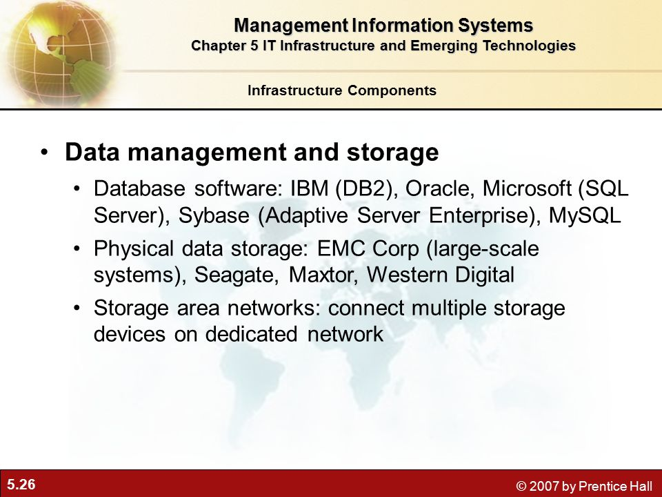 5.26 © 2007 by Prentice Hall Infrastructure Components Data management and storage Database software: IBM (DB2), Oracle, Microsoft (SQL Server), Sybase (Adaptive Server Enterprise), MySQL Physical data storage: EMC Corp (large-scale systems), Seagate, Maxtor, Western Digital Storage area networks: connect multiple storage devices on dedicated network Management Information Systems Chapter 5 IT Infrastructure and Emerging Technologies
