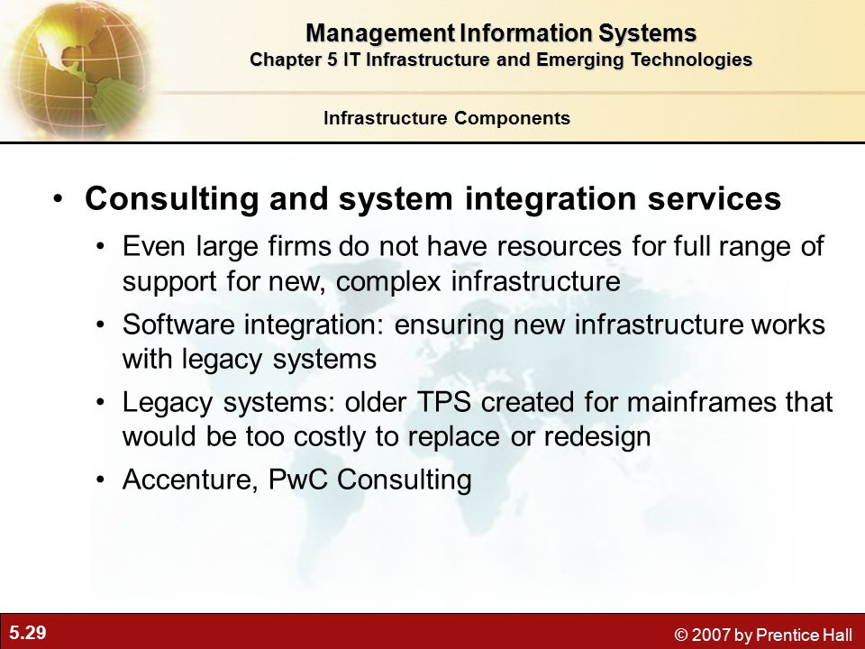 5.29 © 2007 by Prentice Hall Infrastructure Components Consulting and system integration services Even large firms do not have resources for full range of support for new, complex infrastructure Software integration: ensuring new infrastructure works with legacy systems Legacy systems: older TPS created for mainframes that would be too costly to replace or redesign Accenture, PwC Consulting Management Information Systems Chapter 5 IT Infrastructure and Emerging Technologies