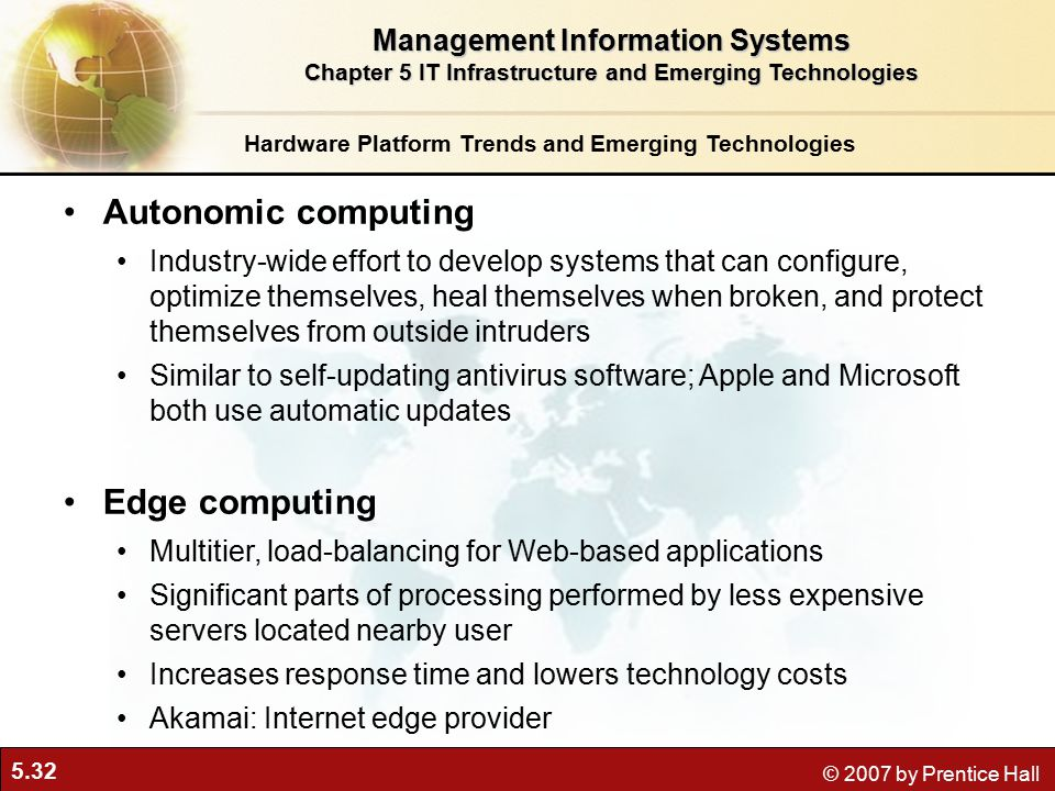 5.32 © 2007 by Prentice Hall Hardware Platform Trends and Emerging Technologies Autonomic computing Industry-wide effort to develop systems that can configure, optimize themselves, heal themselves when broken, and protect themselves from outside intruders Similar to self-updating antivirus software; Apple and Microsoft both use automatic updates Edge computing Multitier, load-balancing for Web-based applications Significant parts of processing performed by less expensive servers located nearby user Increases response time and lowers technology costs Akamai: Internet edge provider Management Information Systems Chapter 5 IT Infrastructure and Emerging Technologies