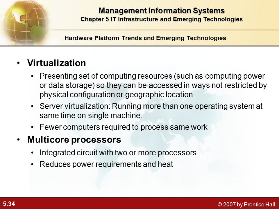 5.34 © 2007 by Prentice Hall Hardware Platform Trends and Emerging Technologies Virtualization Presenting set of computing resources (such as computing power or data storage) so they can be accessed in ways not restricted by physical configuration or geographic location.