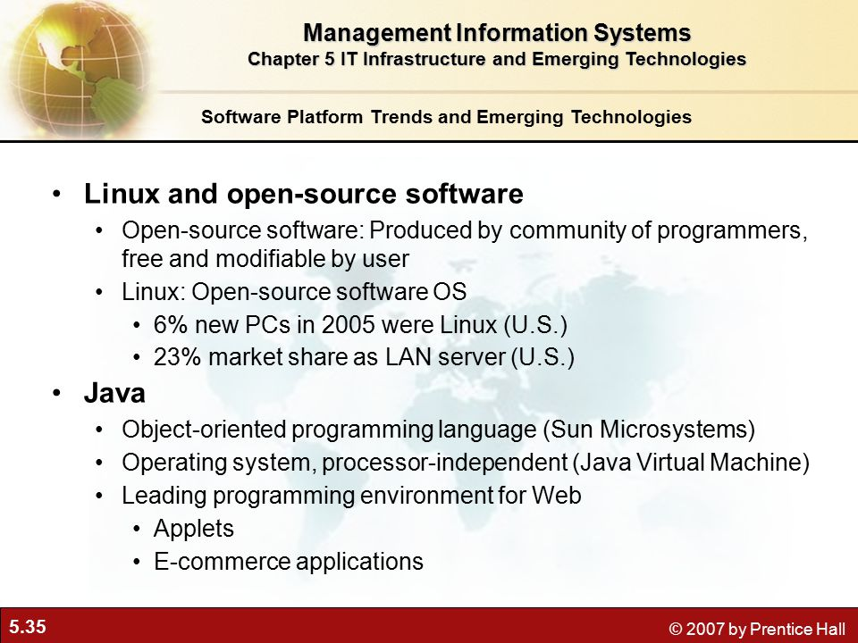 5.35 © 2007 by Prentice Hall Software Platform Trends and Emerging Technologies Linux and open-source software Open-source software: Produced by community of programmers, free and modifiable by user Linux: Open-source software OS 6% new PCs in 2005 were Linux (U.S.) 23% market share as LAN server (U.S.) Java Object-oriented programming language (Sun Microsystems) Operating system, processor-independent (Java Virtual Machine) Leading programming environment for Web Applets E-commerce applications Management Information Systems Chapter 5 IT Infrastructure and Emerging Technologies