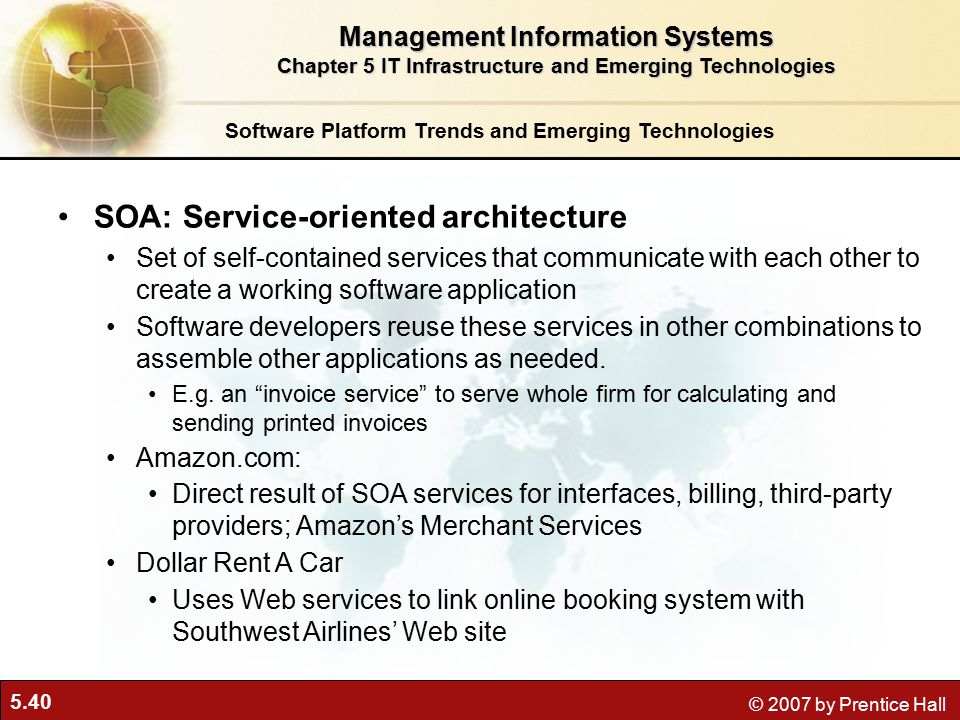 5.40 © 2007 by Prentice Hall Software Platform Trends and Emerging Technologies SOA: Service-oriented architecture Set of self-contained services that communicate with each other to create a working software application Software developers reuse these services in other combinations to assemble other applications as needed.