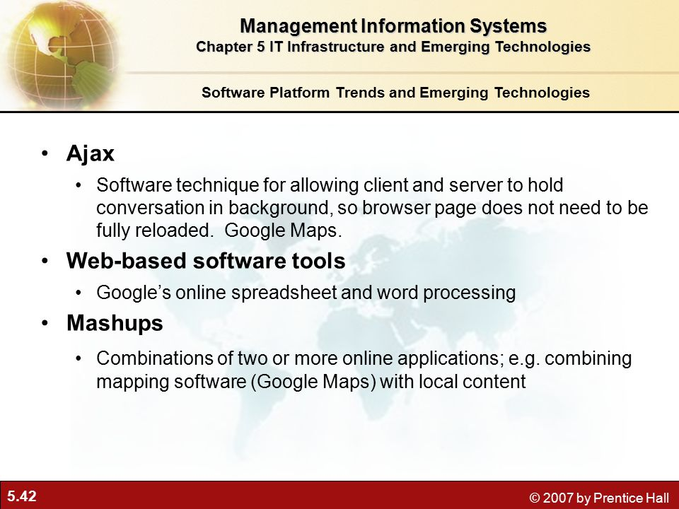 5.42 © 2007 by Prentice Hall Software Platform Trends and Emerging Technologies Ajax Software technique for allowing client and server to hold conversation in background, so browser page does not need to be fully reloaded.