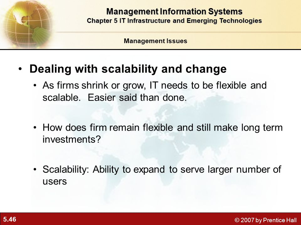 5.46 © 2007 by Prentice Hall Management Issues Dealing with scalability and change As firms shrink or grow, IT needs to be flexible and scalable.