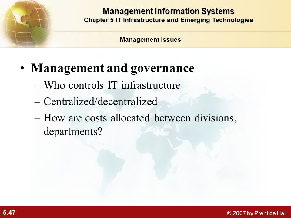 5.47 © 2007 by Prentice Hall Management and governance –Who controls IT infrastructure –Centralized/decentralized –How are costs allocated between divisions, departments.
