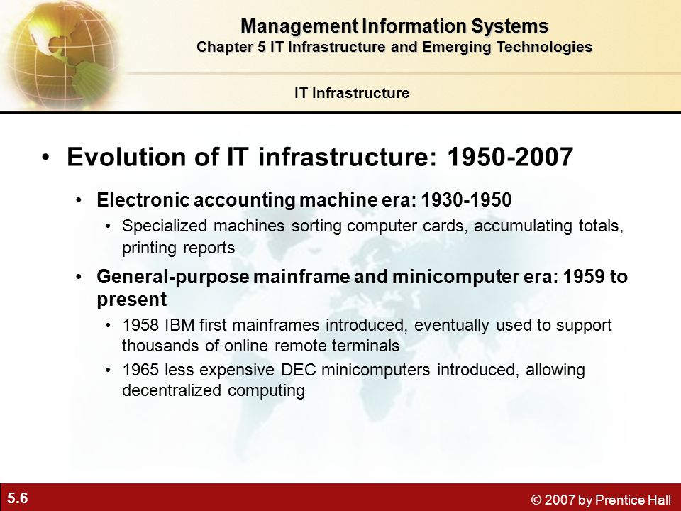 5.6 © 2007 by Prentice Hall IT Infrastructure Evolution of IT infrastructure: Electronic accounting machine era: Specialized machines sorting computer cards, accumulating totals, printing reports General-purpose mainframe and minicomputer era: 1959 to present 1958 IBM first mainframes introduced, eventually used to support thousands of online remote terminals 1965 less expensive DEC minicomputers introduced, allowing decentralized computing Management Information Systems Chapter 5 IT Infrastructure and Emerging Technologies