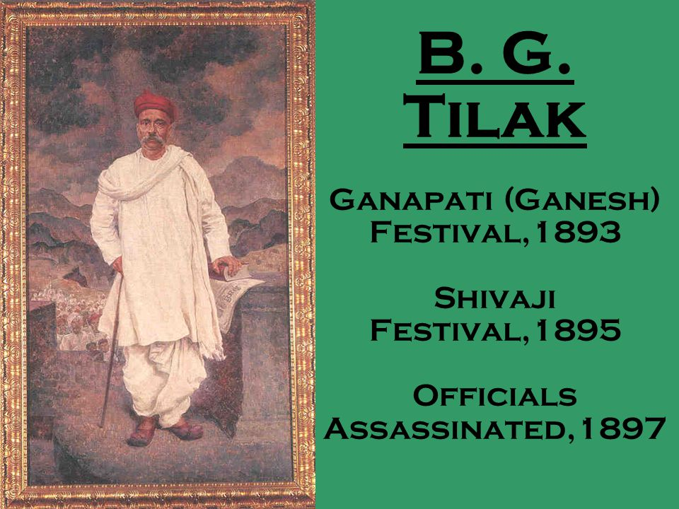 B. G. Tilak Ganapati (Ganesh) Festival,1893 Shivaji Festival,1895 Officials Assassinated,1897