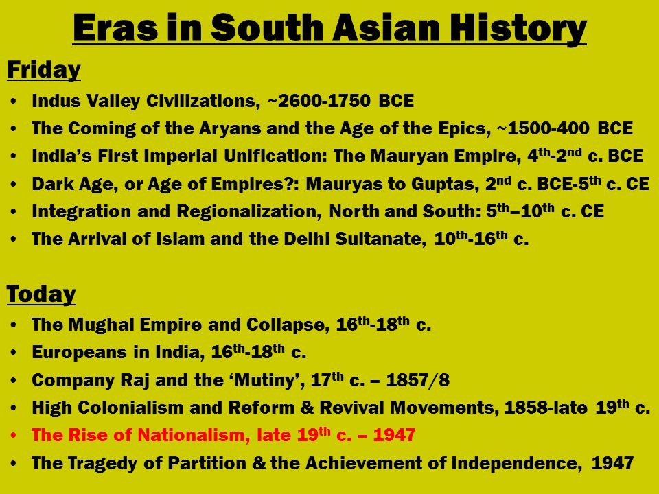 Eras in South Asian History Friday Indus Valley Civilizations, ~2600-1750 BCE The Coming of the Aryans and the Age of the Epics, ~1500-400 BCE India's First Imperial Unification: The Mauryan Empire, 4 th -2 nd c.