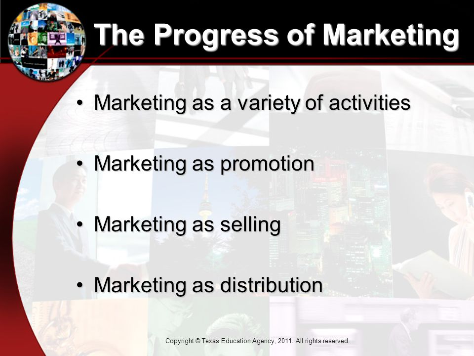 The Progress of Marketing Marketing as a variety of activitiesMarketing as a variety of activities Marketing as promotionMarketing as promotion Marketing as sellingMarketing as selling Marketing as distributionMarketing as distribution Copyright © Texas Education Agency, 2011.