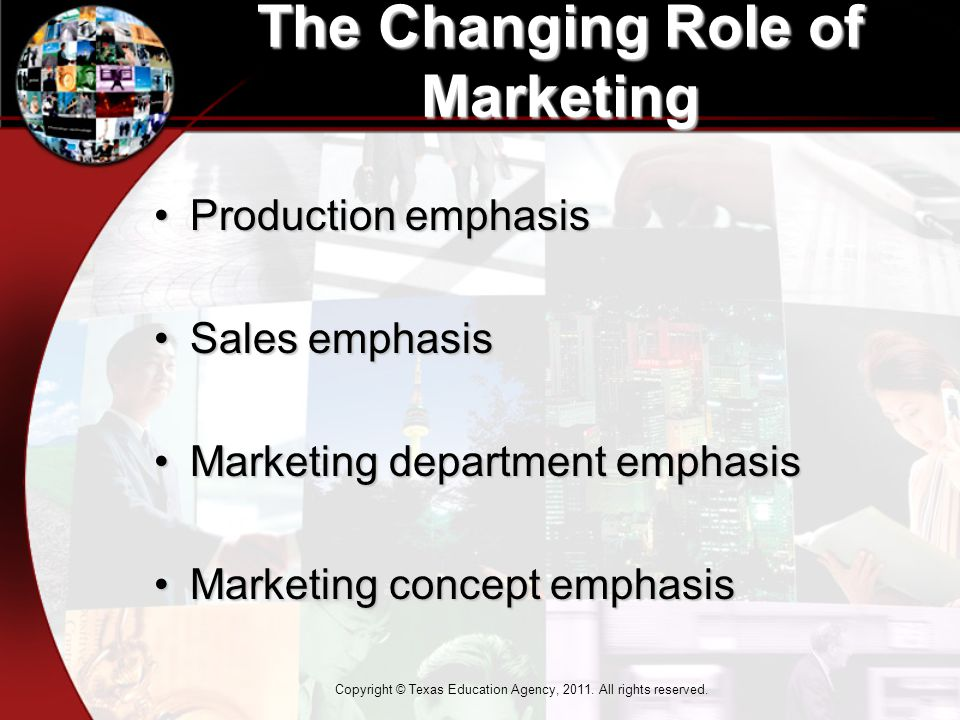 The Changing Role of Marketing Production emphasisProduction emphasis Sales emphasisSales emphasis Marketing department emphasisMarketing department emphasis Marketing concept emphasisMarketing concept emphasis Copyright © Texas Education Agency, 2011.