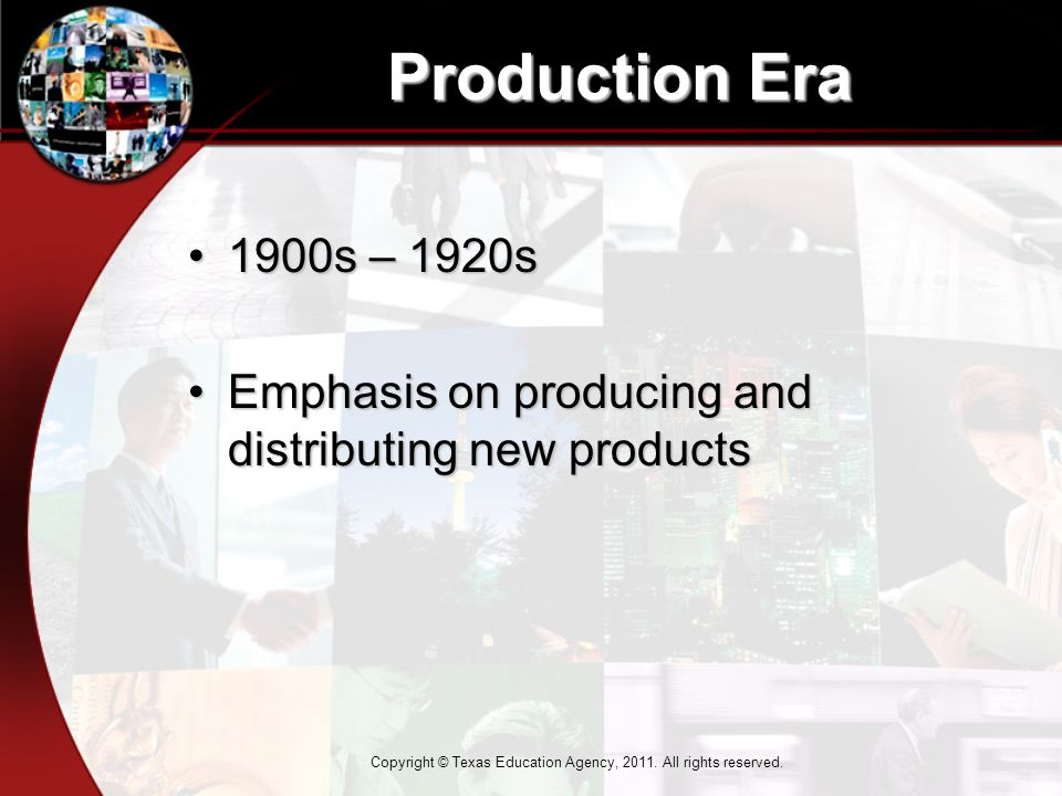 Production Era 1900s – 1920s1900s – 1920s Emphasis on producing and distributing new productsEmphasis on producing and distributing new products Copyright © Texas Education Agency, 2011.