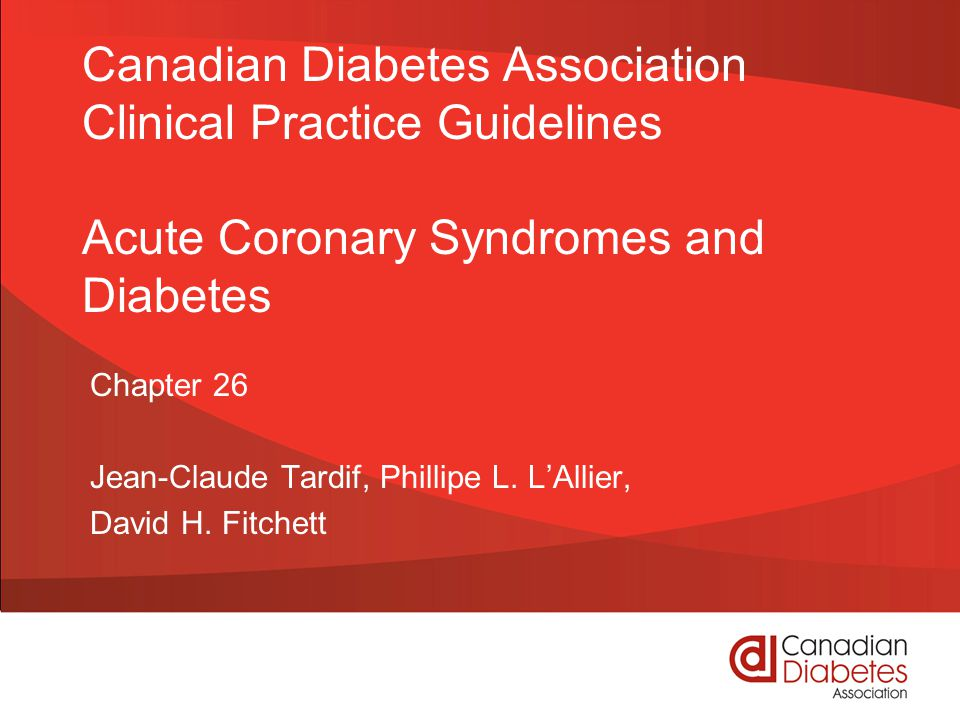 Canadian Diabetes Association Clinical Practice Guidelines Acute Coronary Syndromes and Diabetes Chapter 26 Jean-Claude Tardif, Phillipe L.