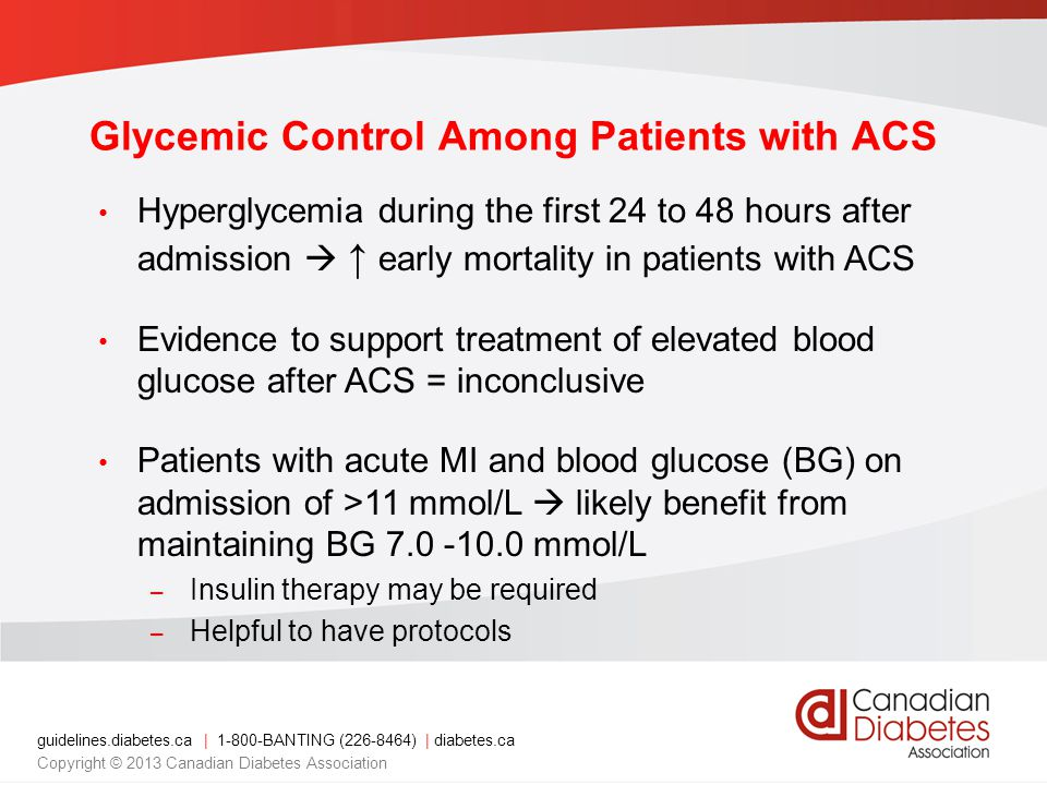 guidelines.diabetes.ca | BANTING ( ) | diabetes.ca Copyright © 2013 Canadian Diabetes Association Glycemic Control Among Patients with ACS Hyperglycemia during the first 24 to 48 hours after admission  ↑ early mortality in patients with ACS Evidence to support treatment of elevated blood glucose after ACS = inconclusive Patients with acute MI and blood glucose (BG) on admission of >11 mmol/L  likely benefit from maintaining BG mmol/L – Insulin therapy may be required – Helpful to have protocols