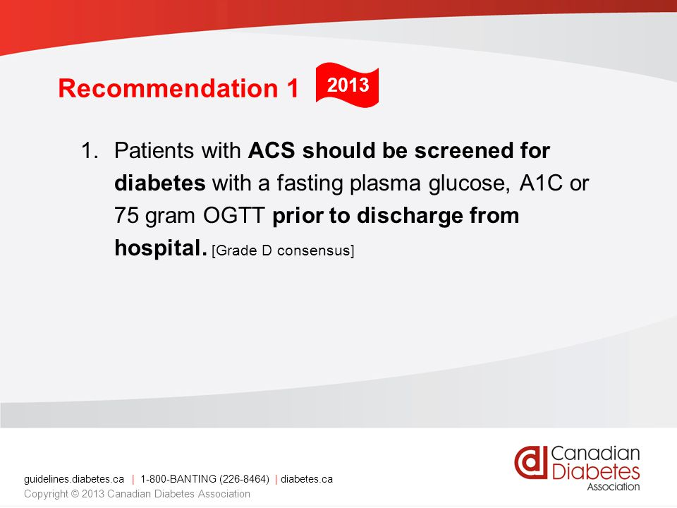 guidelines.diabetes.ca | BANTING ( ) | diabetes.ca Copyright © 2013 Canadian Diabetes Association Recommendation 1 1.Patients with ACS should be screened for diabetes with a fasting plasma glucose, A1C or 75 gram OGTT prior to discharge from hospital.