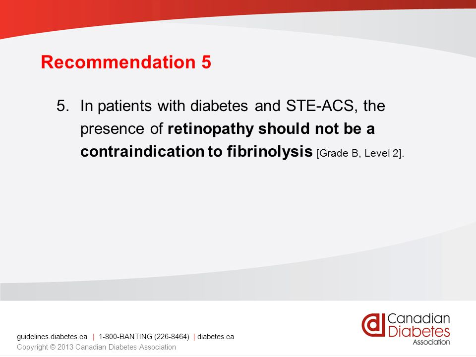 guidelines.diabetes.ca | BANTING ( ) | diabetes.ca Copyright © 2013 Canadian Diabetes Association Recommendation 5 5.In patients with diabetes and STE-ACS, the presence of retinopathy should not be a contraindication to fibrinolysis [Grade B, Level 2].