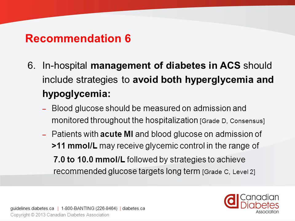 guidelines.diabetes.ca | BANTING ( ) | diabetes.ca Copyright © 2013 Canadian Diabetes Association Recommendation 6 6.In-hospital management of diabetes in ACS should include strategies to avoid both hyperglycemia and hypoglycemia: – Blood glucose should be measured on admission and monitored throughout the hospitalization [Grade D, Consensus] – Patients with acute MI and blood glucose on admission of >11 mmol/L may receive glycemic control in the range of 7.0 to 10.0 mmol/L followed by strategies to achieve recommended glucose targets long term [Grade C, Level 2]