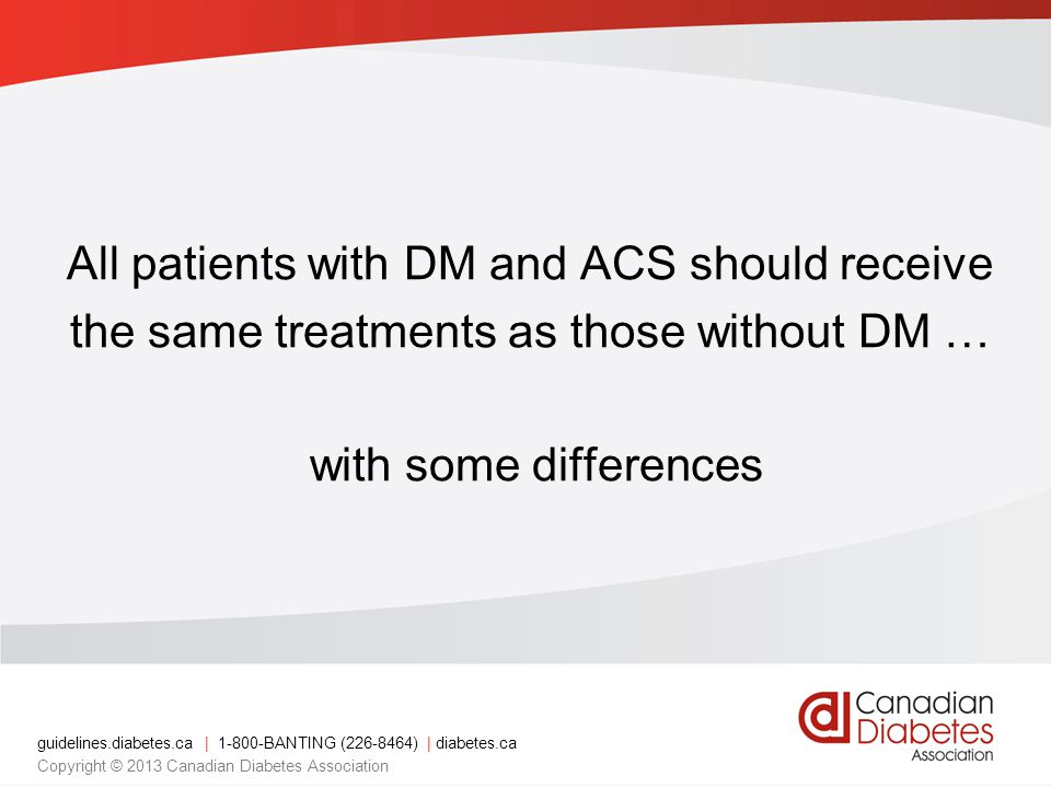 guidelines.diabetes.ca | BANTING ( ) | diabetes.ca Copyright © 2013 Canadian Diabetes Association All patients with DM and ACS should receive the same treatments as those without DM … with some differences