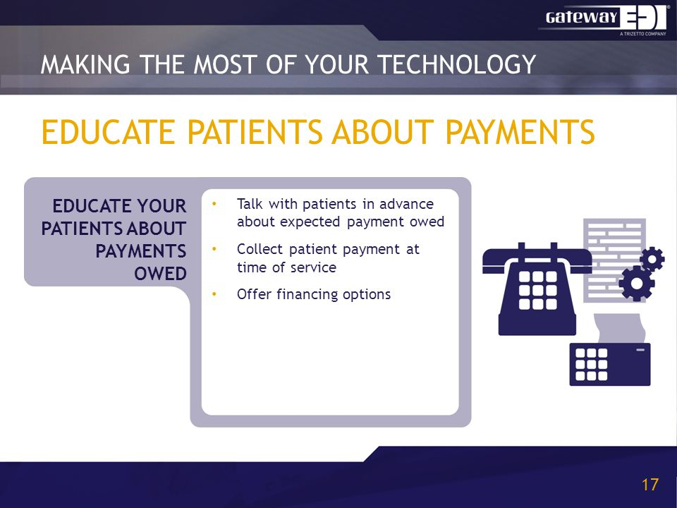 EDUCATE PATIENTS ABOUT PAYMENTS Talk with patients in advance about expected payment owed Collect patient payment at time of service Offer financing options MAKING THE MOST OF YOUR TECHNOLOGY 17 EDUCATE YOUR PATIENTS ABOUT PAYMENTS OWED