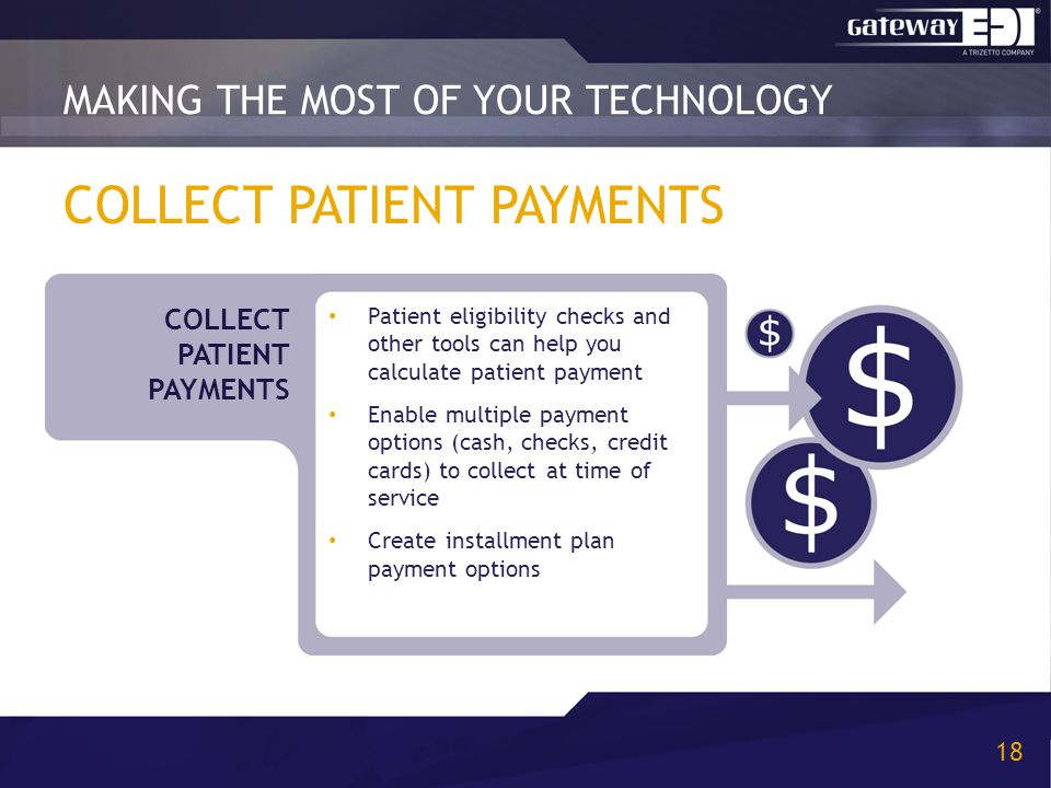 COLLECT PATIENT PAYMENTS Patient eligibility checks and other tools can help you calculate patient payment Enable multiple payment options (cash, checks, credit cards) to collect at time of service Create installment plan payment options MAKING THE MOST OF YOUR TECHNOLOGY 18 COLLECT PATIENT PAYMENTS