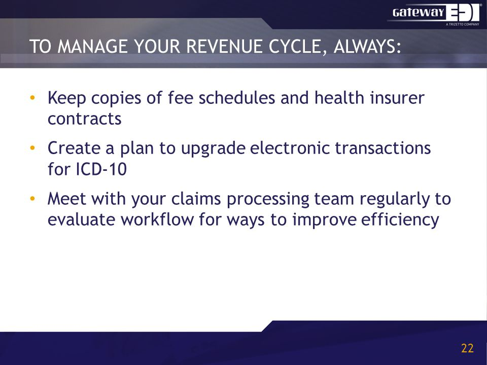 TO MANAGE YOUR REVENUE CYCLE, ALWAYS: 22 Keep copies of fee schedules and health insurer contracts Create a plan to upgrade electronic transactions for ICD-10 Meet with your claims processing team regularly to evaluate workflow for ways to improve efficiency