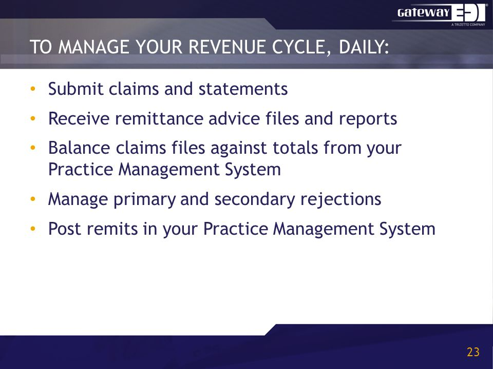 TO MANAGE YOUR REVENUE CYCLE, DAILY: 23 Submit claims and statements Receive remittance advice files and reports Balance claims files against totals from your Practice Management System Manage primary and secondary rejections Post remits in your Practice Management System