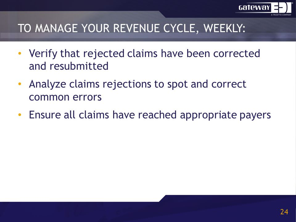 TO MANAGE YOUR REVENUE CYCLE, WEEKLY: 24 Verify that rejected claims have been corrected and resubmitted Analyze claims rejections to spot and correct common errors Ensure all claims have reached appropriate payers