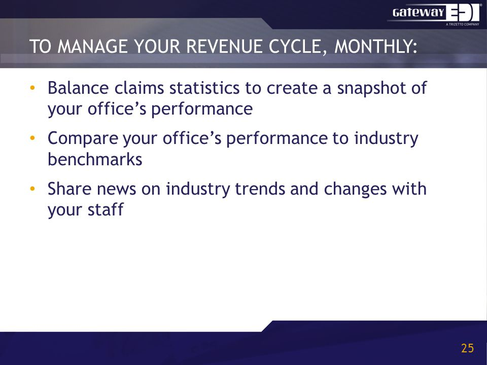 TO MANAGE YOUR REVENUE CYCLE, MONTHLY: 25 Balance claims statistics to create a snapshot of your office's performance Compare your office's performance to industry benchmarks Share news on industry trends and changes with your staff