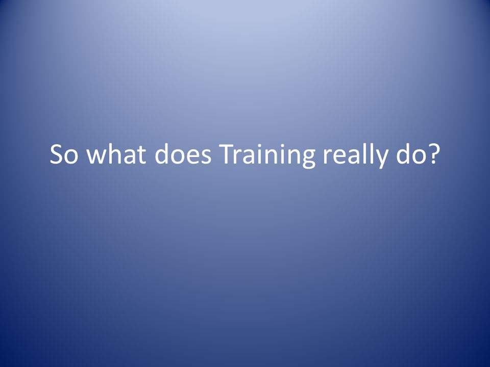 So what does Training really do