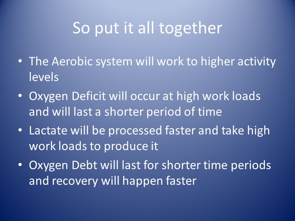 So put it all together The Aerobic system will work to higher activity levels Oxygen Deficit will occur at high work loads and will last a shorter period of time Lactate will be processed faster and take high work loads to produce it Oxygen Debt will last for shorter time periods and recovery will happen faster