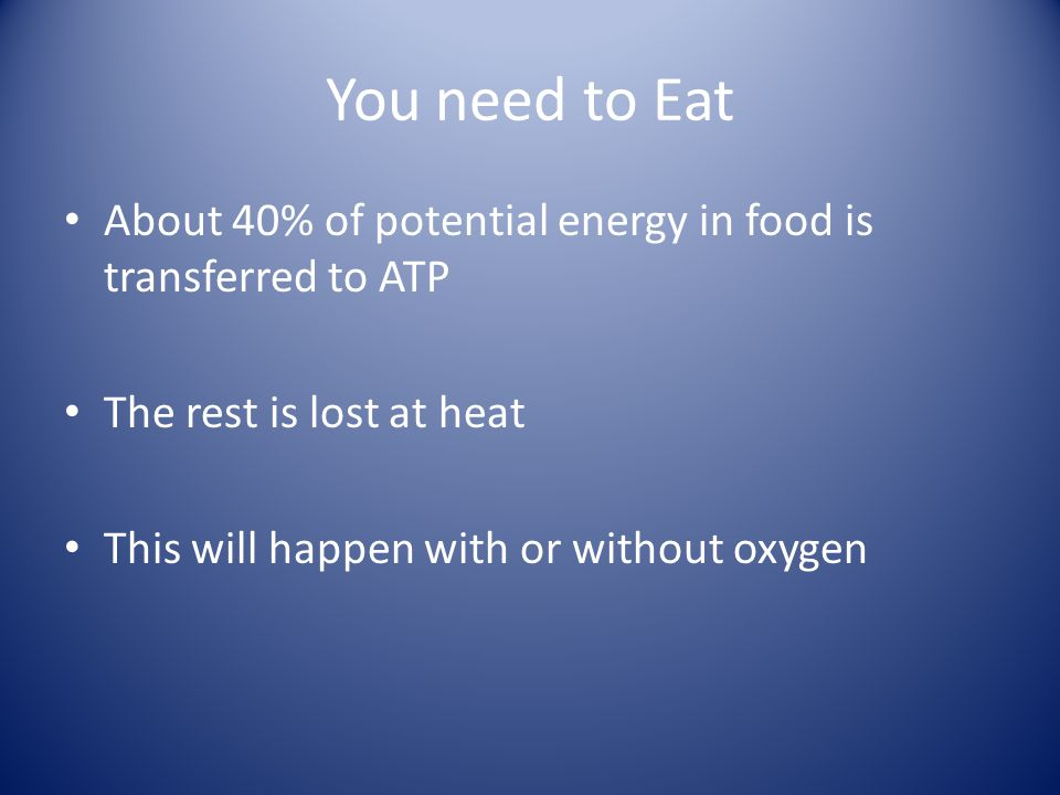 You need to Eat About 40% of potential energy in food is transferred to ATP The rest is lost at heat This will happen with or without oxygen