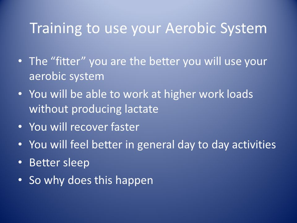 Training to use your Aerobic System The fitter you are the better you will use your aerobic system You will be able to work at higher work loads without producing lactate You will recover faster You will feel better in general day to day activities Better sleep So why does this happen