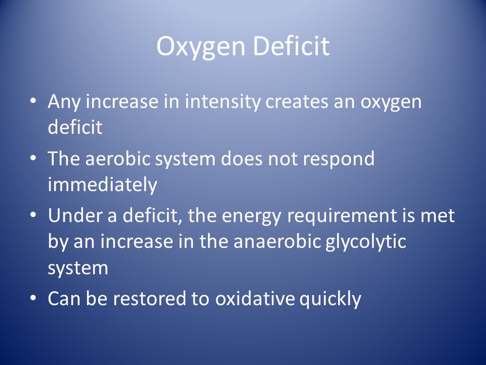 Oxygen Deficit Any increase in intensity creates an oxygen deficit The aerobic system does not respond immediately Under a deficit, the energy requirement is met by an increase in the anaerobic glycolytic system Can be restored to oxidative quickly