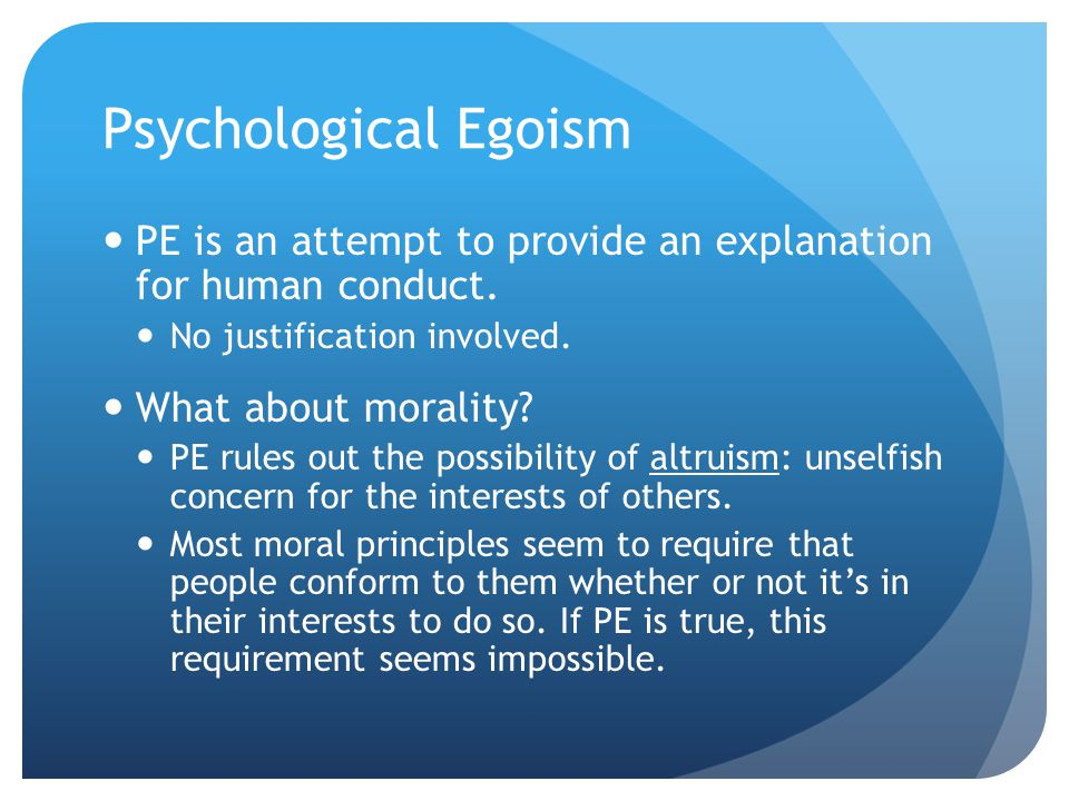 Psychological Egoism PE is an attempt to provide an explanation for human conduct.