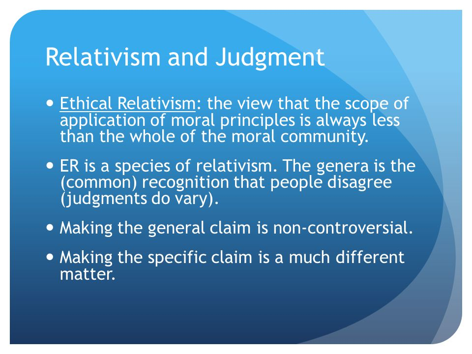Relativism and Judgment Ethical Relativism: the view that the scope of application of moral principles is always less than the whole of the moral community.