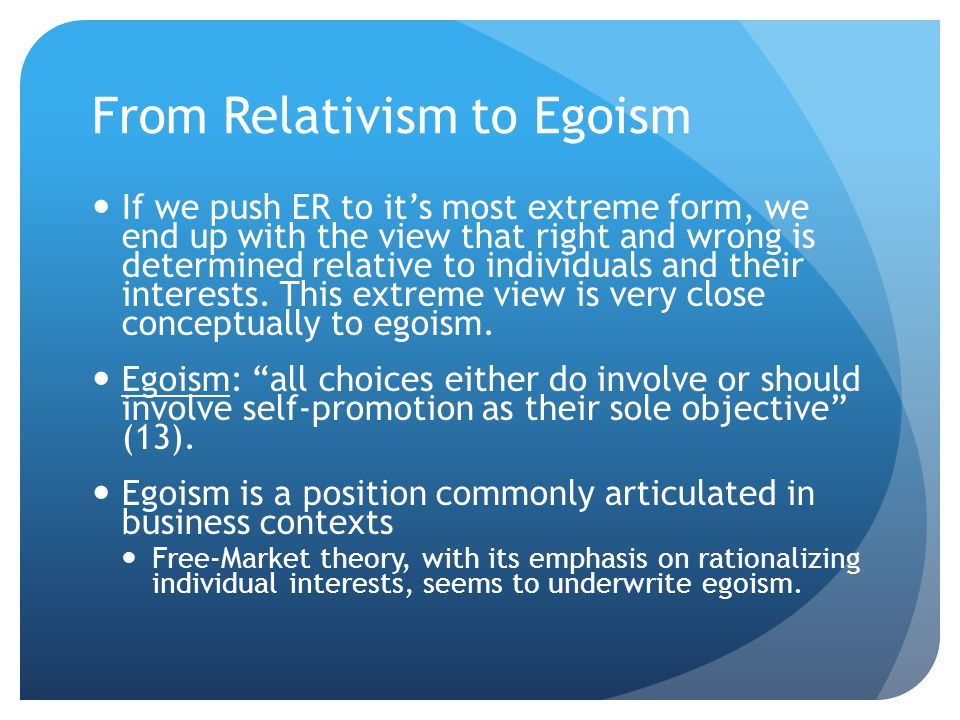 From Relativism to Egoism If we push ER to it's most extreme form, we end up with the view that right and wrong is determined relative to individuals and their interests.