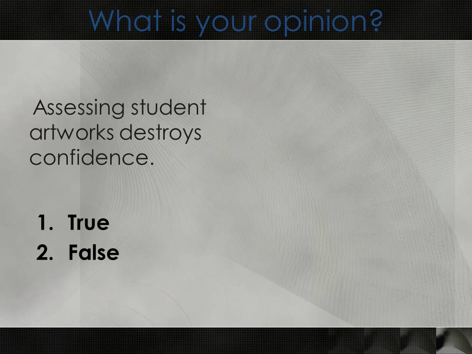What is your opinion 1.True 2.False Assessing student artworks destroys confidence.