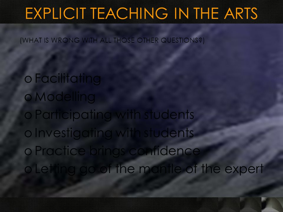 EXPLICIT TEACHING IN THE ARTS oFacilitating oModelling oParticipating with students oInvestigating with students oPractice brings confidence oLetting go of the mantle of the expert (WHAT IS WRONG WITH ALL THOSE OTHER QUESTIONS )