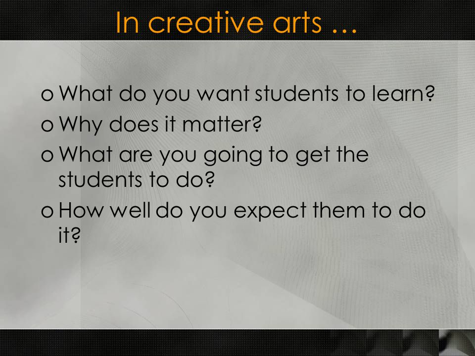 In creative arts … oWhat do you want students to learn.