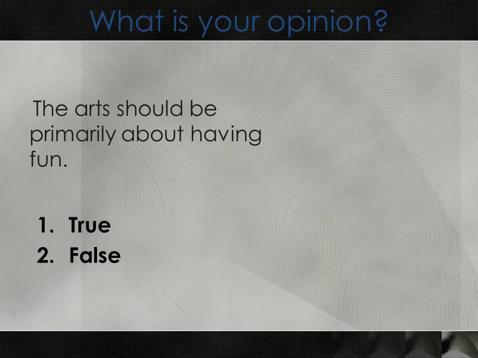 What is your opinion 1.True 2.False The arts should be primarily about having fun.