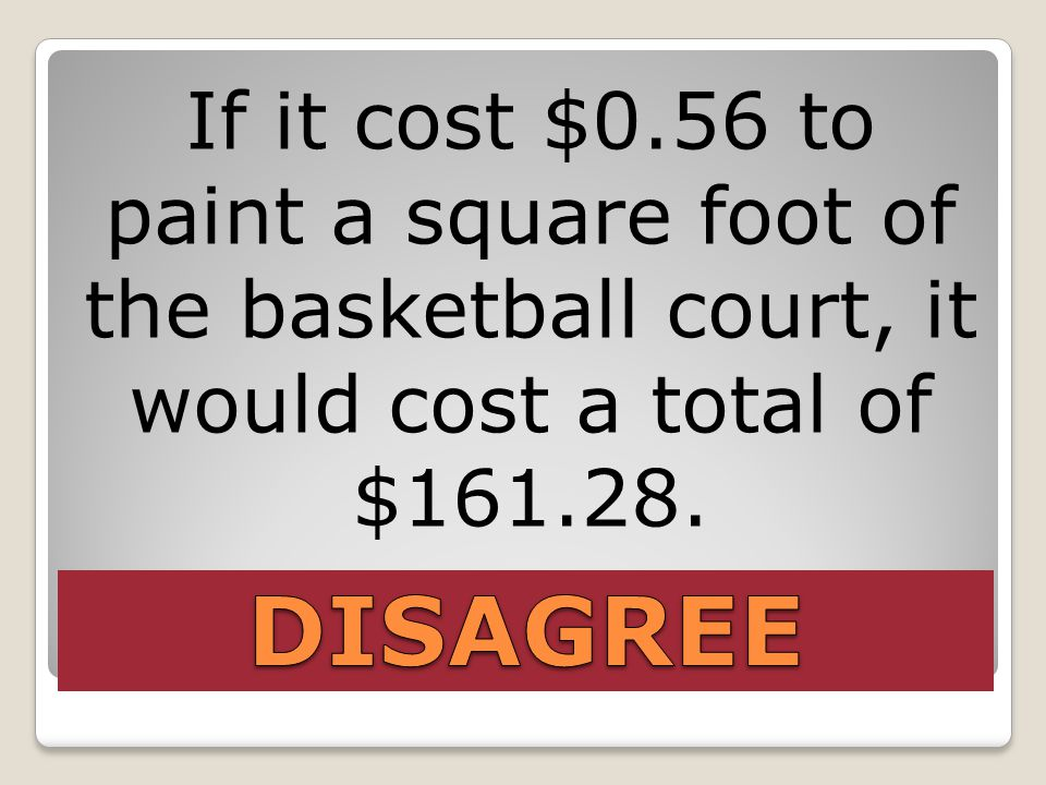 If it cost $0.56 to paint a square foot of the basketball court, it would cost a total of $