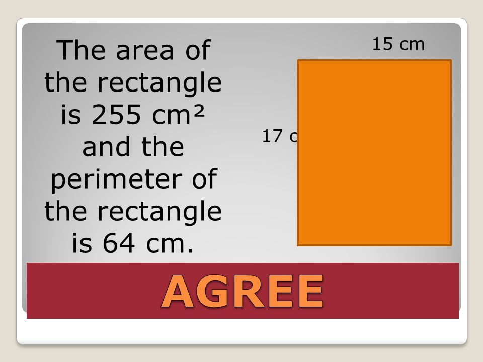 The area of the rectangle is 255 cm² and the perimeter of the rectangle is 64 cm. 15 cm 17 cm