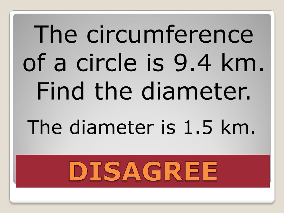 The circumference of a circle is 9.4 km. Find the diameter. The diameter is 1.5 km.