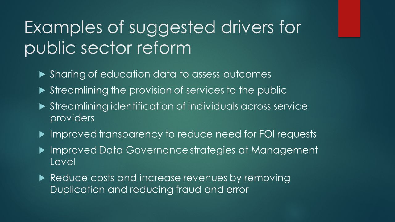 Examples of suggested drivers for public sector reform  Sharing of education data to assess outcomes  Streamlining the provision of services to the public  Streamlining identification of individuals across service providers  Improved transparency to reduce need for FOI requests  Improved Data Governance strategies at Management Level  Reduce costs and increase revenues by removing Duplication and reducing fraud and error
