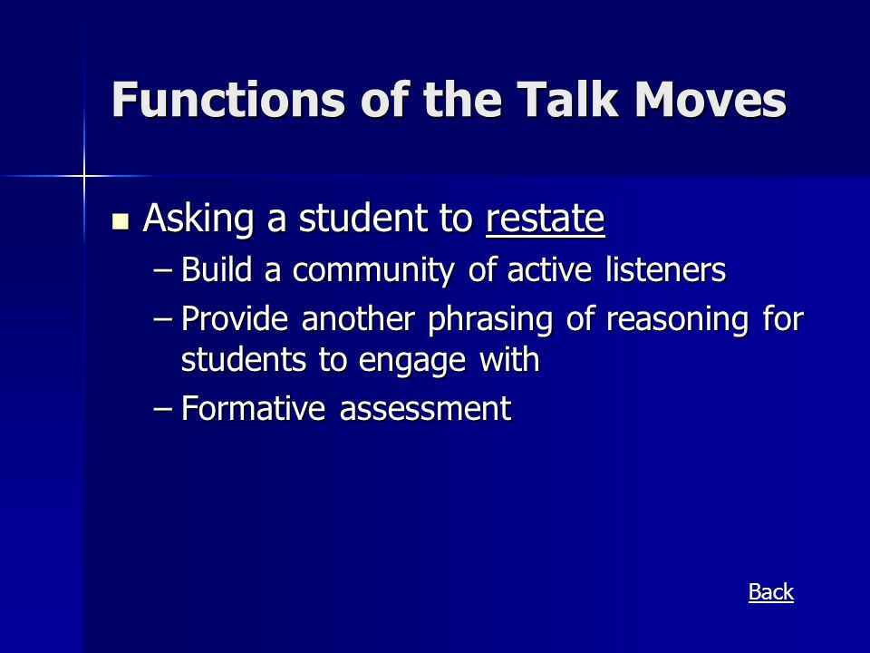 Functions of the Talk Moves Asking a student to restate Asking a student to restate –Build a community of active listeners –Provide another phrasing of reasoning for students to engage with –Formative assessment Back