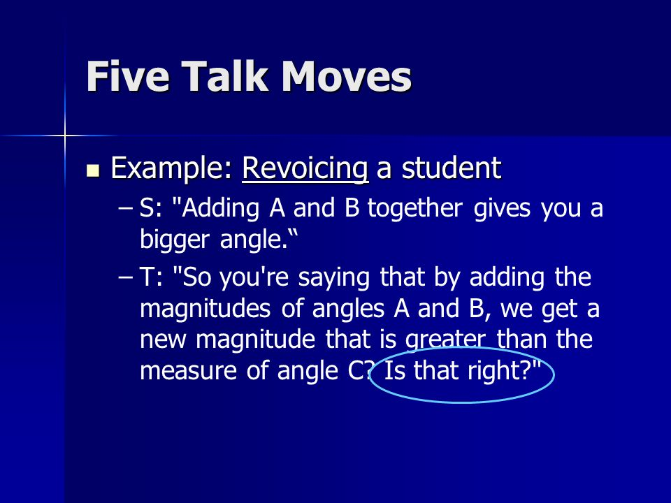 Five Talk Moves Example: Revoicing a student Example: Revoicing a student – –S: Adding A and B together gives you a bigger angle. – –T: So you re saying that by adding the magnitudes of angles A and B, we get a new magnitude that is greater than the measure of angle C.